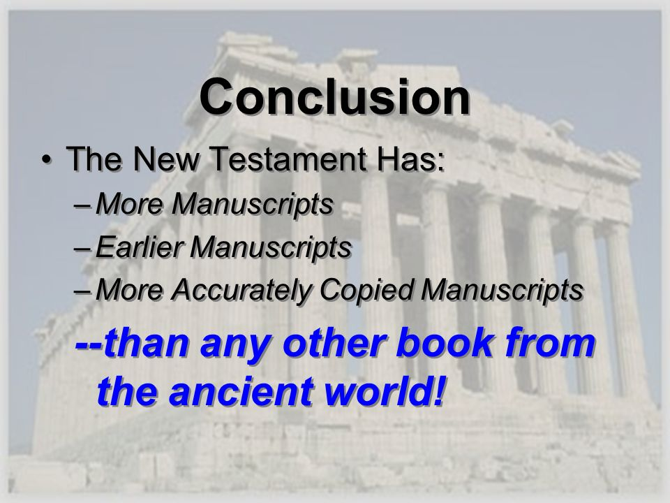Conclusion The New Testament Has: –More Manuscripts –Earlier Manuscripts –More Accurately Copied Manuscripts --than any other book from the ancient wo
