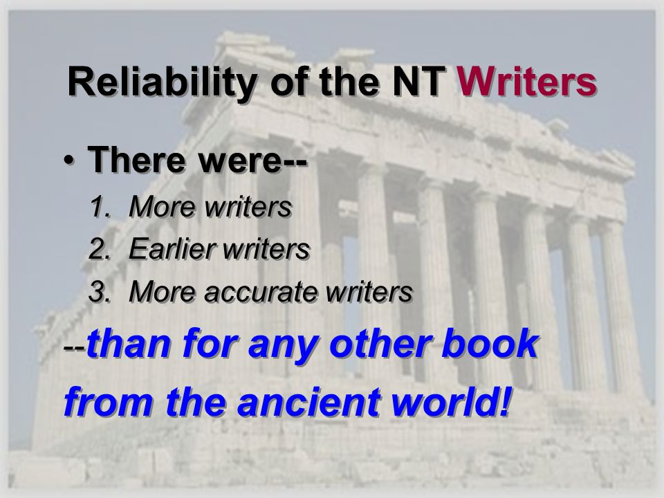 Reliability of the NT Writers There were-- 1. More writers 2. Earlier writers 3. More accurate writers -- than for any other book from the ancient wor