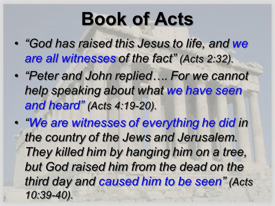 Book of Acts God has raised this Jesus to life, and we are all witnesses of the fact (Acts 2:32). Peter and John replied…. For we cannot help speaking