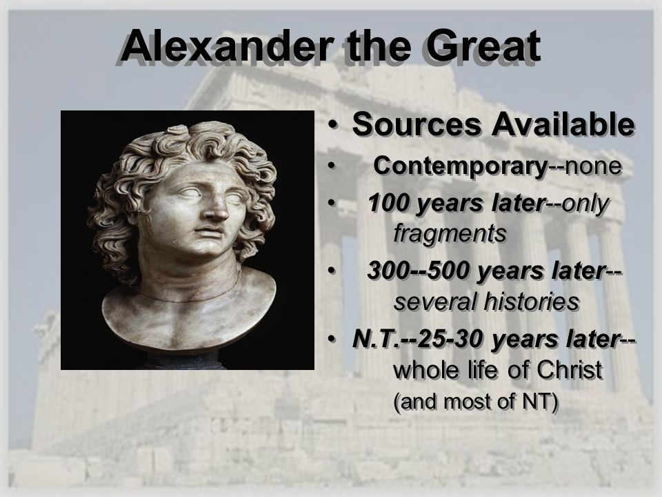 Alexander the Great Sources Available Contemporary--none 100 years later--only fragments 300--500 years later-- several histories N.T.--25-30 years la