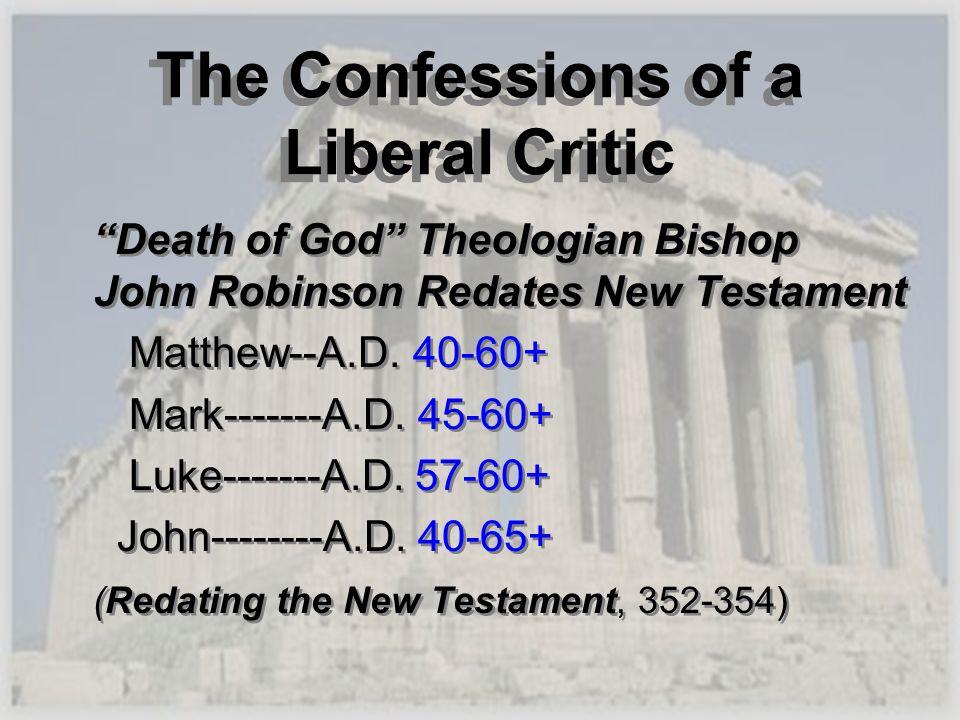 The Confessions of a Liberal Critic Death of God Theologian Bishop John Robinson Redates New Testament Matthew--A.D. 40-60+ Mark-------A.D. 45-60+ Luk