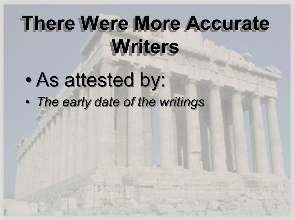 There Were More Accurate Writers As attested by: The early date of the writings As attested by: The early date of the writings