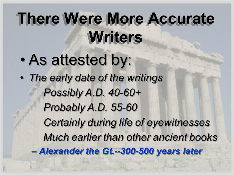 There Were More Accurate Writers As attested by: The early date of the writings Possibly A.D. 40-60+ Probably A.D. 55-60 Certainly during life of eyew