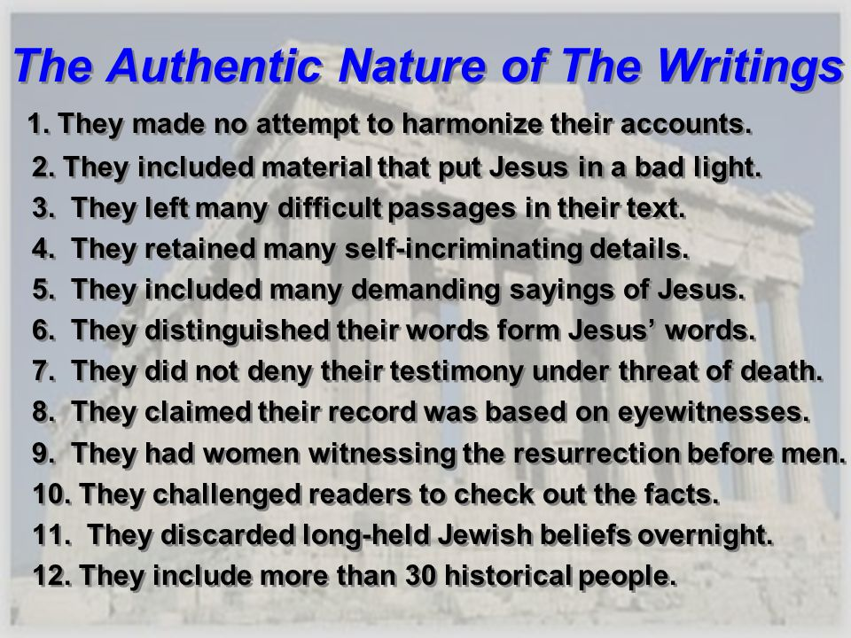 The Authentic Nature of The Writings 1. They made no attempt to harmonize their accounts. 2. They included material that put Jesus in a bad light. 3.
