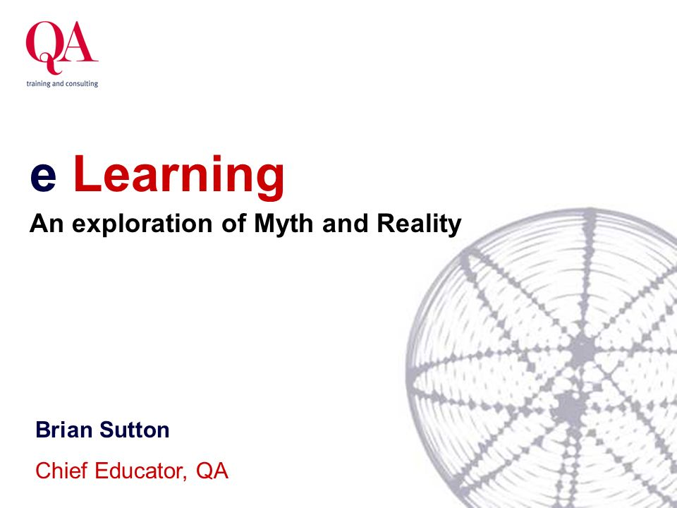 e Learning Brian Sutton Chief Educator, QA An exploration of Myth and Reality