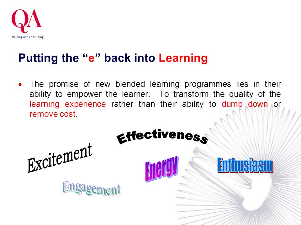 Putting the e back into Learning The promise of new blended learning programmes lies in their ability to empower the learner. To transform the quality