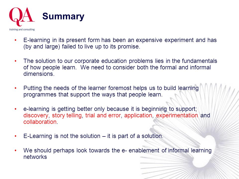 Summary E-learning in its present form has been an expensive experiment and has (by and large) failed to live up to its promise. The solution to our c
