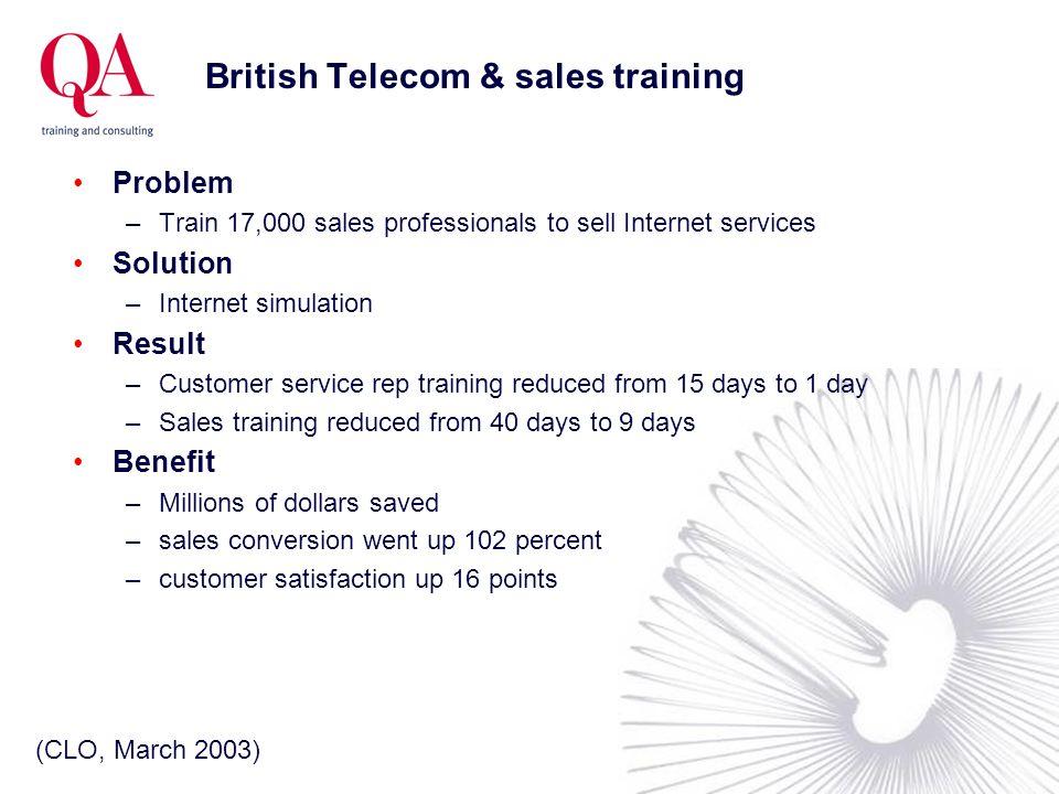 British Telecom & sales training Problem –Train 17,000 sales professionals to sell Internet services Solution –Internet simulation Result –Customer se
