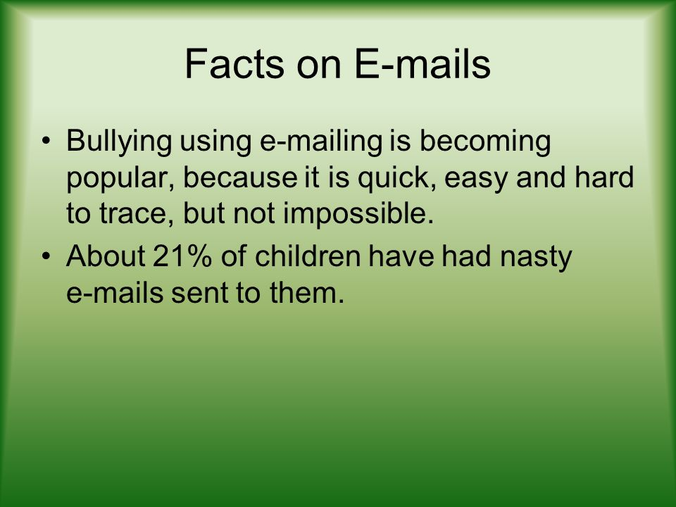 Facts on E-mails Bullying using e-mailing is becoming popular, because it is quick, easy and hard to trace, but not impossible.