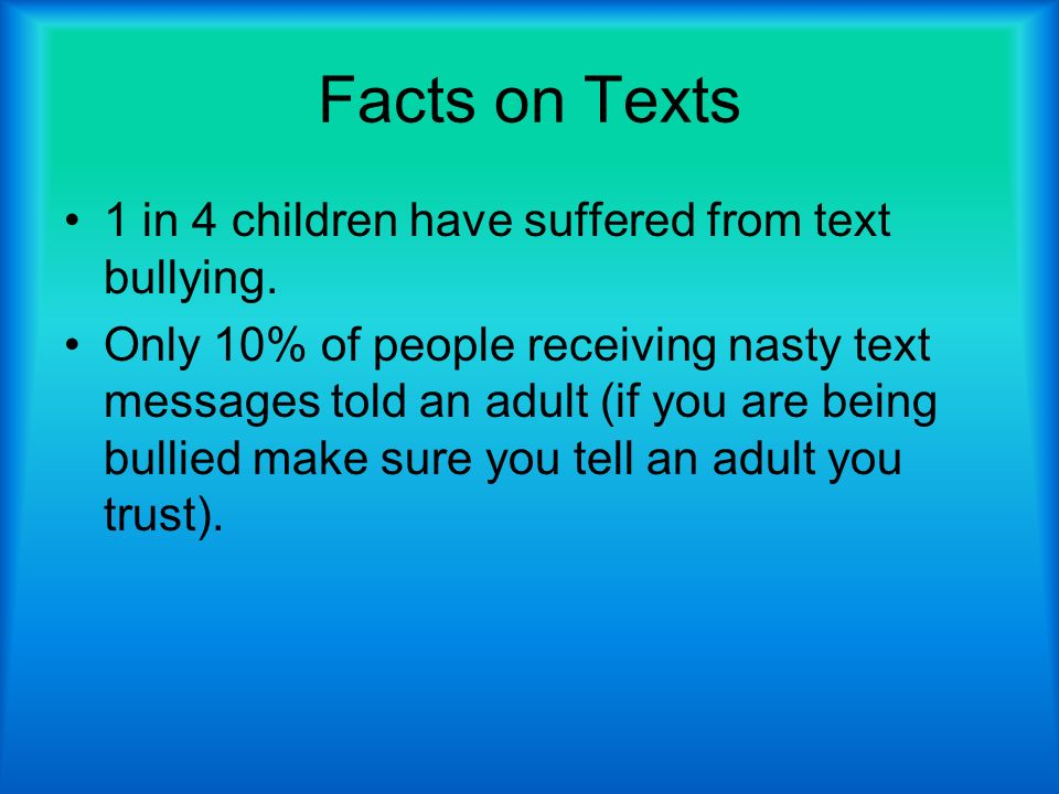 Facts on Texts 1 in 4 children have suffered from text bullying.