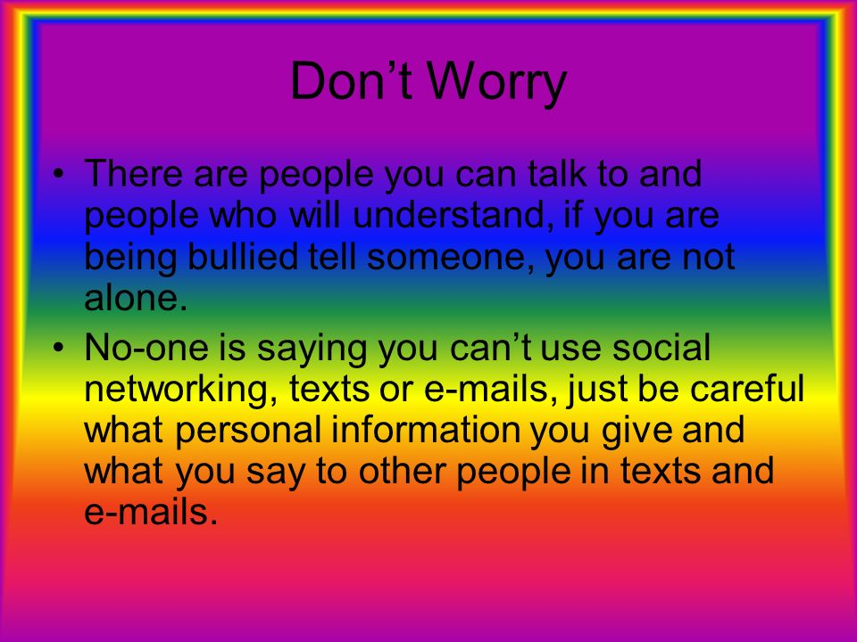 Dont Worry There are people you can talk to and people who will understand, if you are being bullied tell someone, you are not alone. No-one is saying