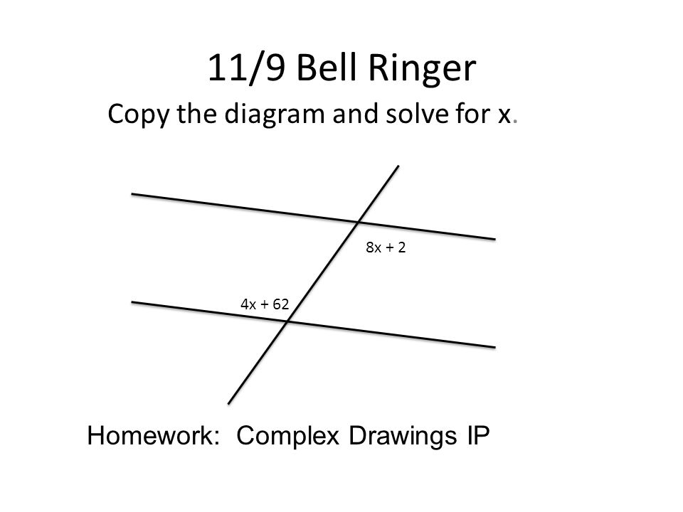 11/9 Bell Ringer Copy the diagram and solve for x. 8x + 2 4x + 62 Homework: Complex Drawings IP