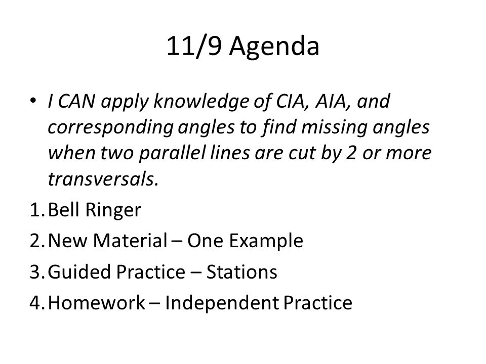 11/9 Agenda I CAN apply knowledge of CIA, AIA, and corresponding angles to find missing angles when two parallel lines are cut by 2 or more transversals.