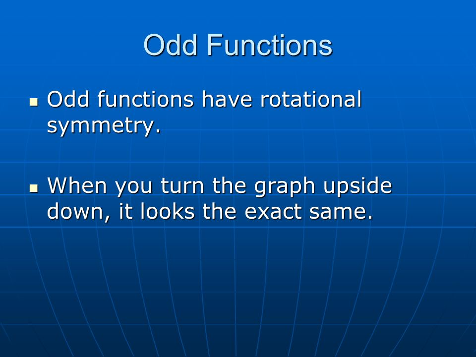 Odd Functions Odd functions have rotational symmetry. Odd functions have rotational symmetry. When you turn the graph upside down, it looks the exact