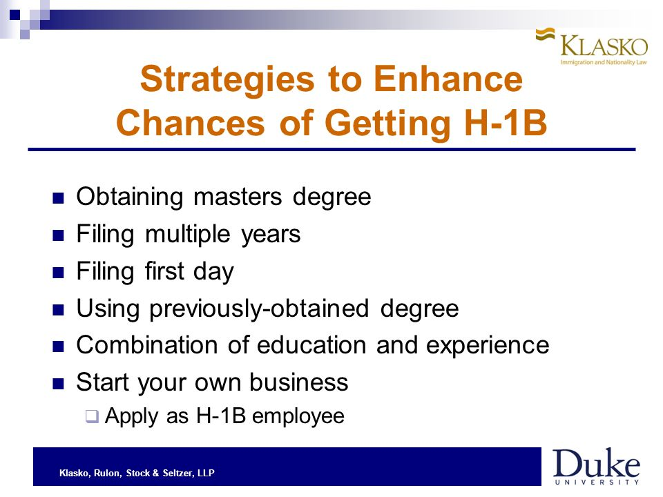 Klasko, Rulon, Stock & Seltzer, LLP Strategies to Enhance Chances of Getting H-1B Obtaining masters degree Filing multiple years Filing first day Usin