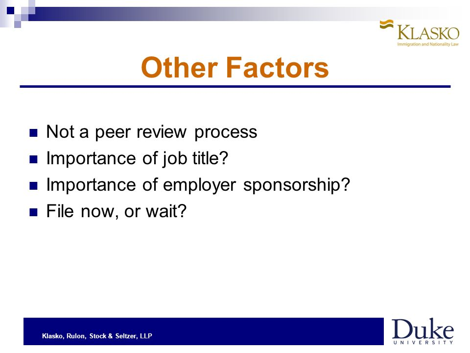 Klasko, Rulon, Stock & Seltzer, LLP Other Factors Not a peer review process Importance of job title? Importance of employer sponsorship? File now, or