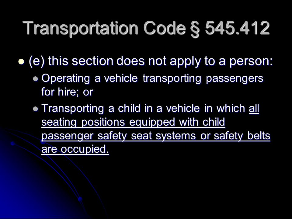 Transportation Code § 545.412 (e) this section does not apply to a person: (e) this section does not apply to a person: Operating a vehicle transporting passengers for hire; or Operating a vehicle transporting passengers for hire; or Transporting a child in a vehicle in which all seating positions equipped with child passenger safety seat systems or safety belts are occupied.