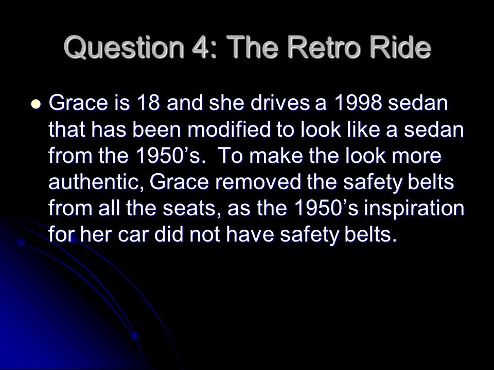 Question 4: The Retro Ride Grace is 18 and she drives a 1998 sedan that has been modified to look like a sedan from the 1950s.