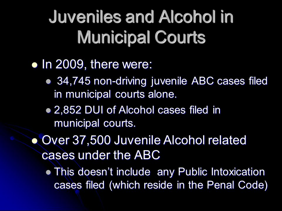 Juveniles and Alcohol in Municipal Courts In 2009, there were: In 2009, there were: 34,745 non-driving juvenile ABC cases filed in municipal courts alone.