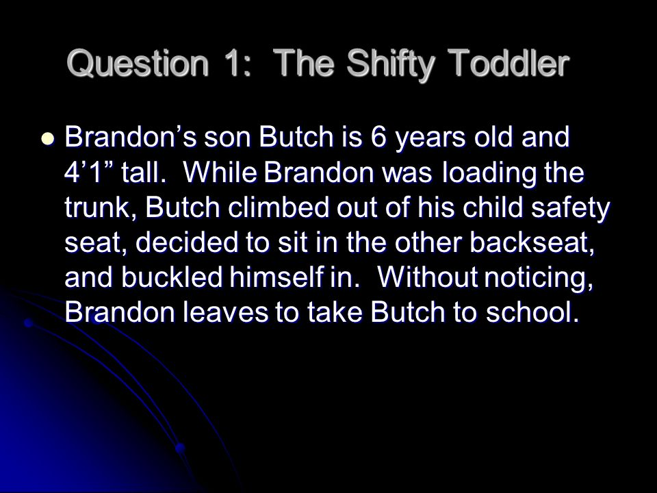 Question 1, continued Brandon is pulled over for speeding, and the officer notices Butch sitting next to the empty child seat.