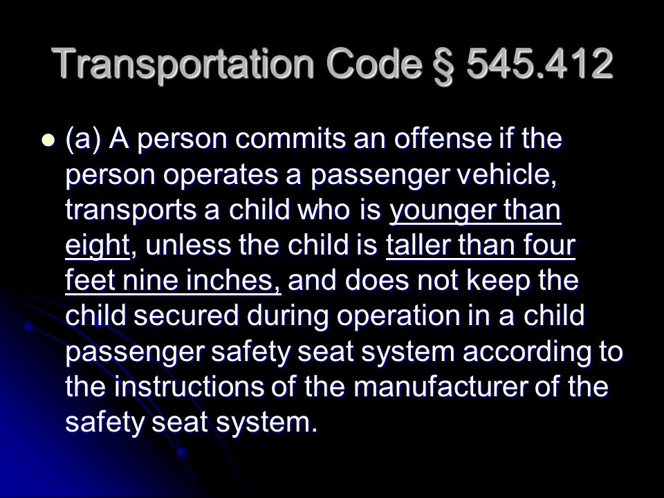 Transportation Code § 545.412 (a) A person commits an offense if the person operates a passenger vehicle, transports a child who is younger than eight, unless the child is taller than four feet nine inches, and does not keep the child secured during operation in a child passenger safety seat system according to the instructions of the manufacturer of the safety seat system.