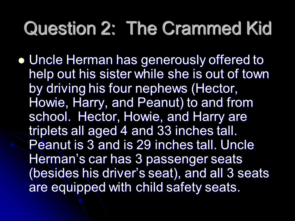 Question 2: The Crammed Kid Uncle Herman has generously offered to help out his sister while she is out of town by driving his four nephews (Hector, Howie, Harry, and Peanut) to and from school.
