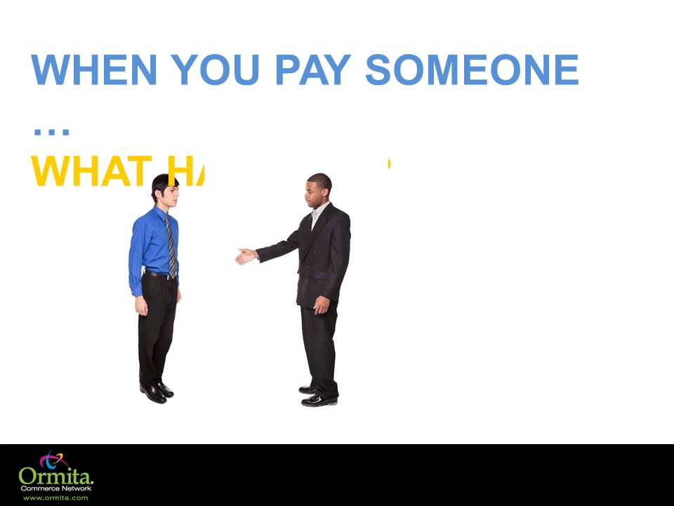 WHEN YOU PAY SOMEONE … WHAT HAPPENS?