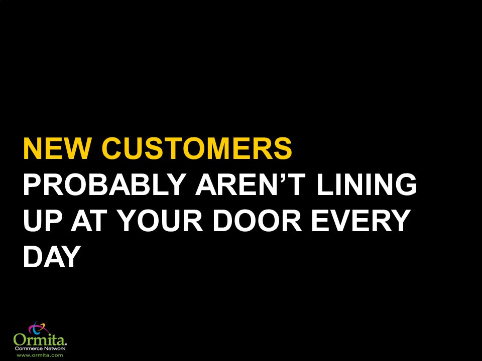 NEW CUSTOMERS PROBABLY ARENT LINING UP AT YOUR DOOR EVERY DAY
