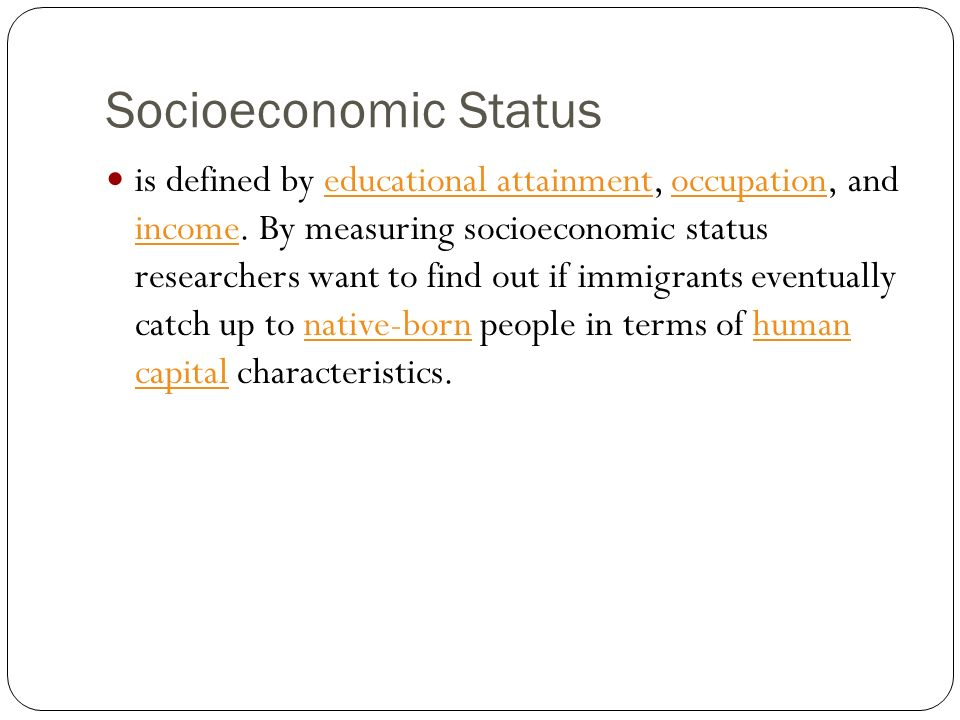 Socioeconomic Status is defined by educational attainment, occupation, and income. By measuring socioeconomic status researchers want to find out if i