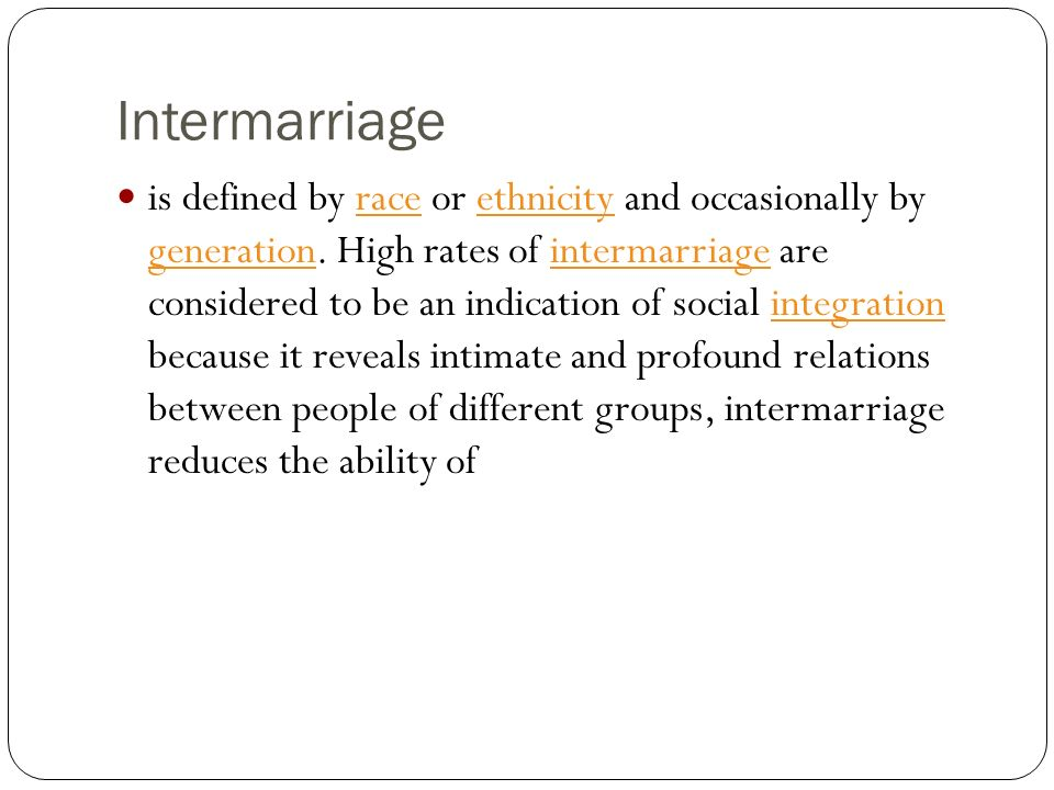Intermarriage is defined by race or ethnicity and occasionally by generation. High rates of intermarriage are considered to be an indication of social