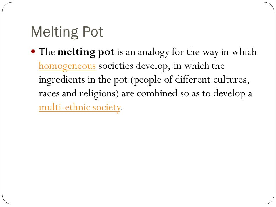 Melting Pot The melting pot is an analogy for the way in which homogeneous societies develop, in which the ingredients in the pot (people of different