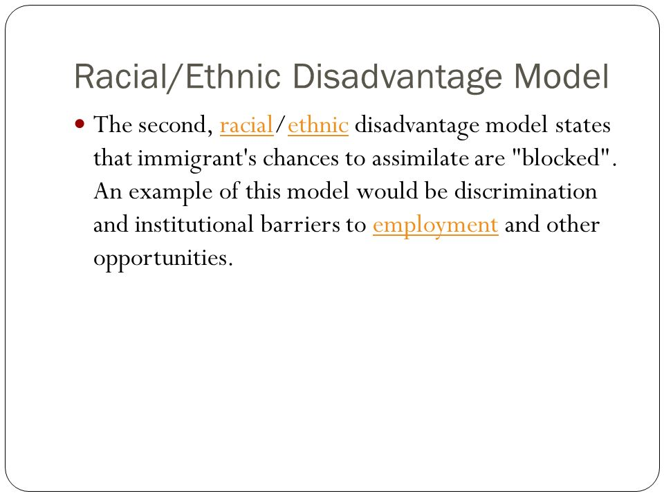 Racial/Ethnic Disadvantage Model The second, racial/ethnic disadvantage model states that immigrant's chances to assimilate are