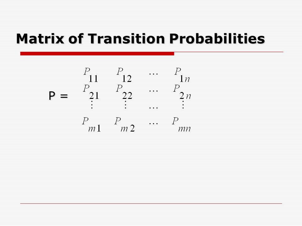 Matrix of Transition Probabilities P = P =