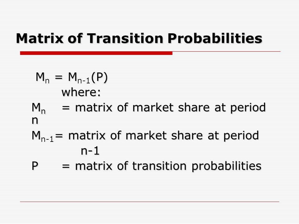 Matrix of Transition Probabilities M = M(P) M n = M n-1 (P)where: M n = matrix of market share at period n M= matrix of market share at period M n-1 =