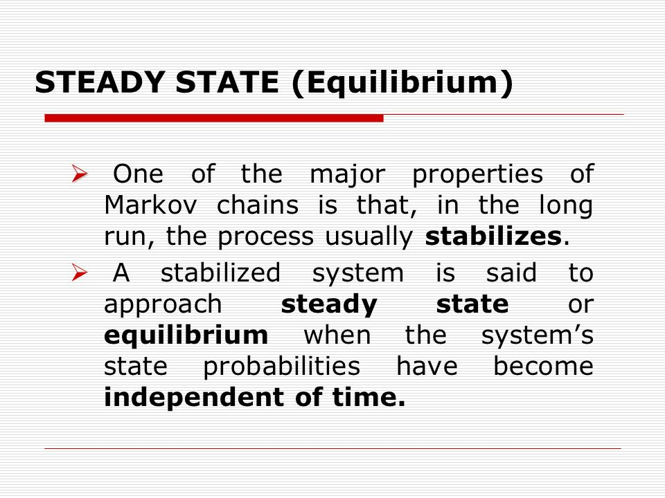 STEADY STATE (Equilibrium) One of the major properties of Markov chains is that, in the long run, the process usually stabilizes. A stabilized system
