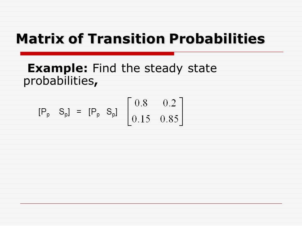 Matrix of Transition Probabilities Example: Find the steady state probabilities, [P p S p ] = [P p S p ]