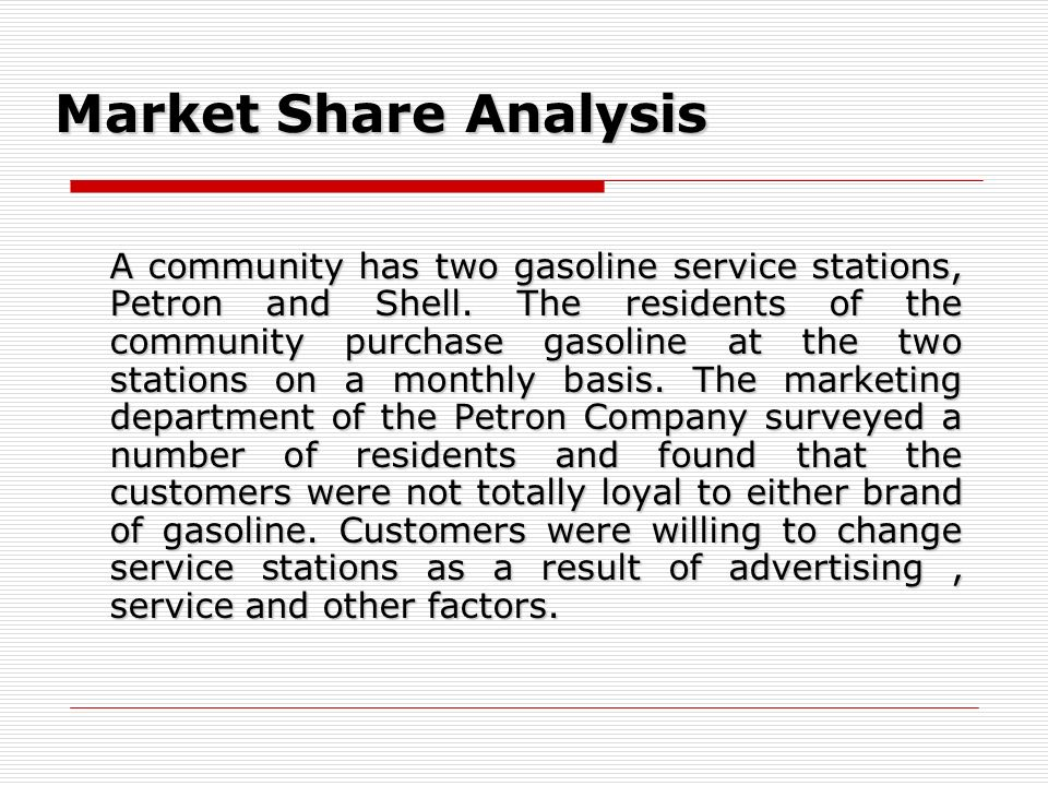Market Share Analysis A community has two gasoline service stations, Petron and Shell. The residents of the community purchase gasoline at the two sta
