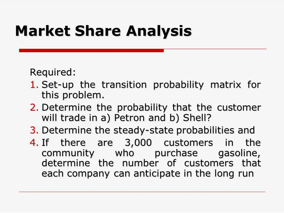 Market Share Analysis Required: 1.Set-up the transition probability matrix for this problem. 2.Determine the probability that the customer will trade