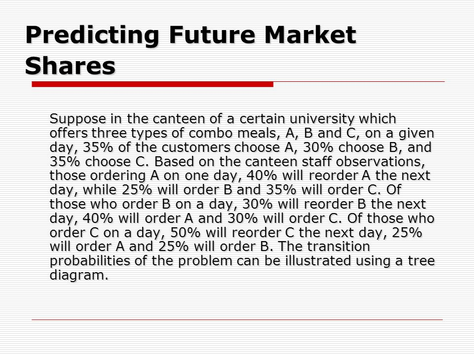 Predicting Future Market Shares Suppose in the canteen of a certain university which offers three types of combo meals, A, B and C, on a given day, 35
