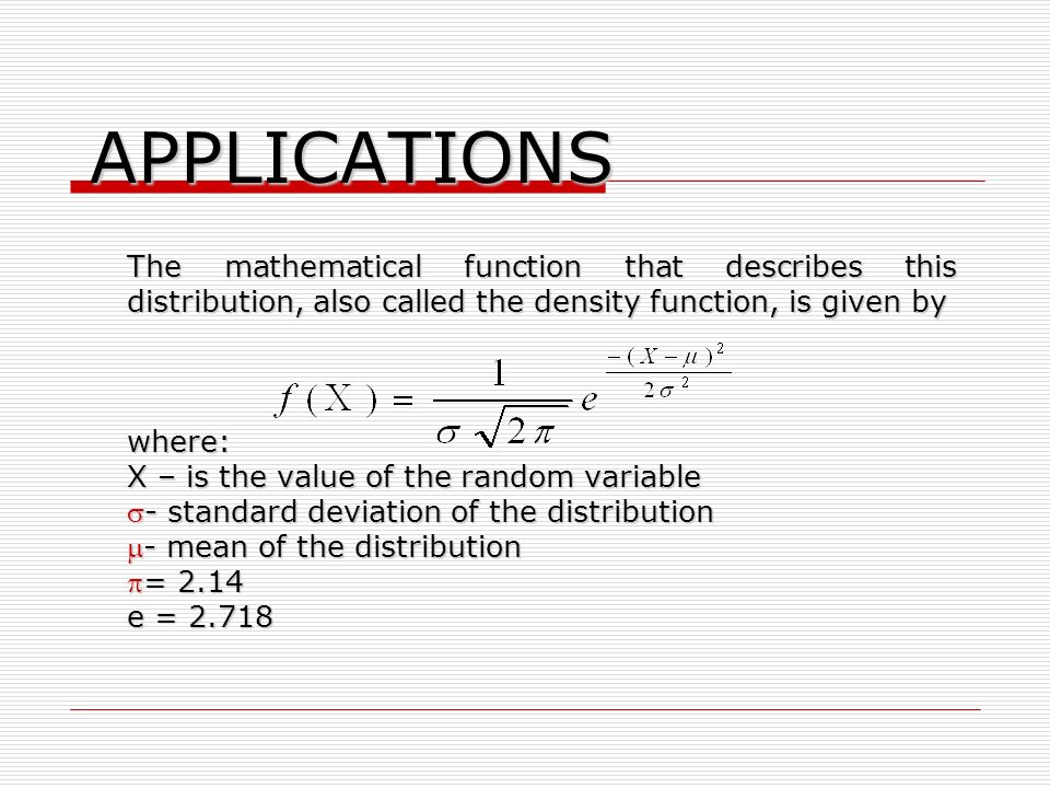 APPLICATIONS The mathematical function that describes this distribution, also called the density function, is given by where: X – is the value of the