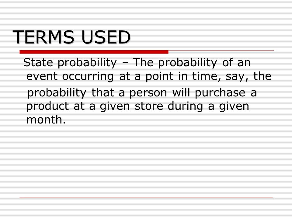 TERMS USED State probability – The probability of an event occurring at a point in time, say, the probability that a person will purchase a product at