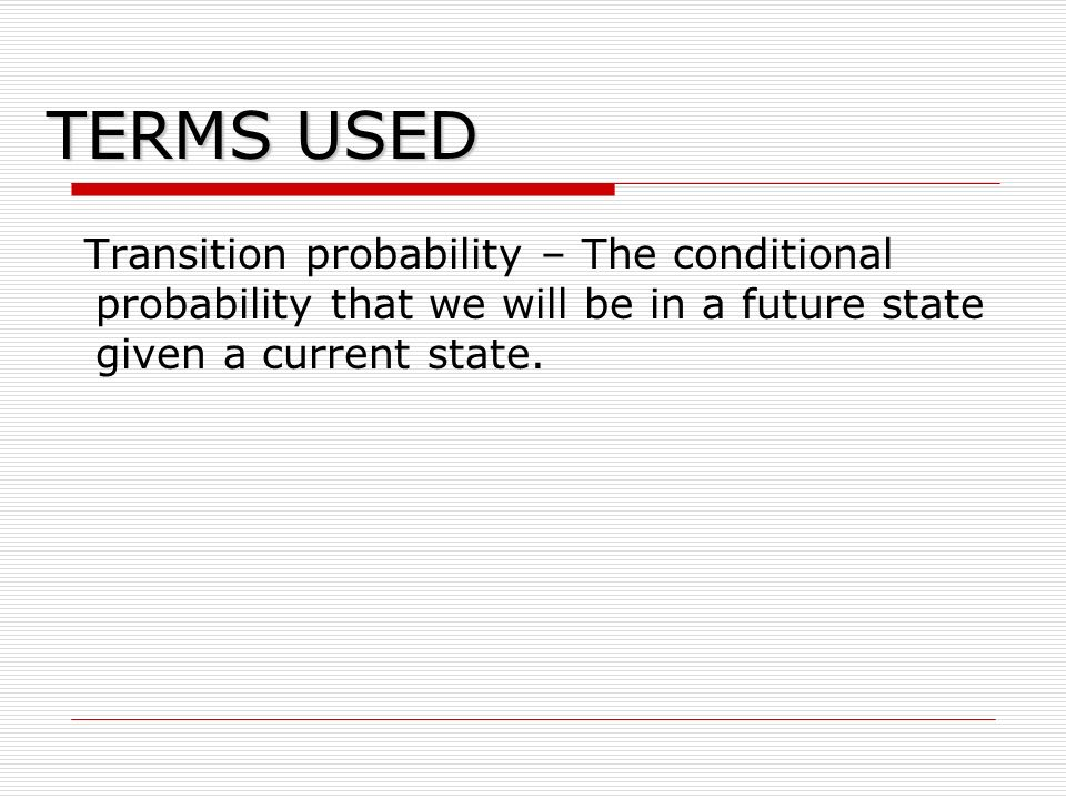 TERMS USED Transition probability – The conditional probability that we will be in a future state given a current state.