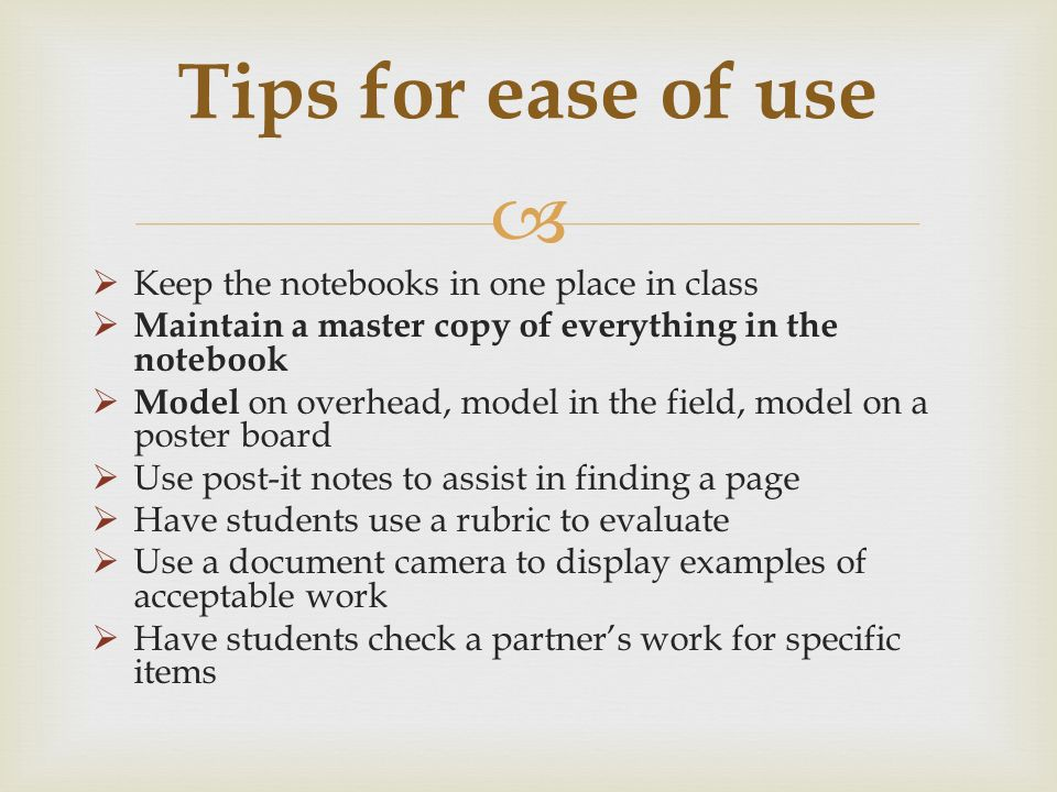 Keep the notebooks in one place in class Maintain a master copy of everything in the notebook Model on overhead, model in the field, model on a poster board Use post-it notes to assist in finding a page Have students use a rubric to evaluate Use a document camera to display examples of acceptable work Have students check a partners work for specific items Tips for ease of use