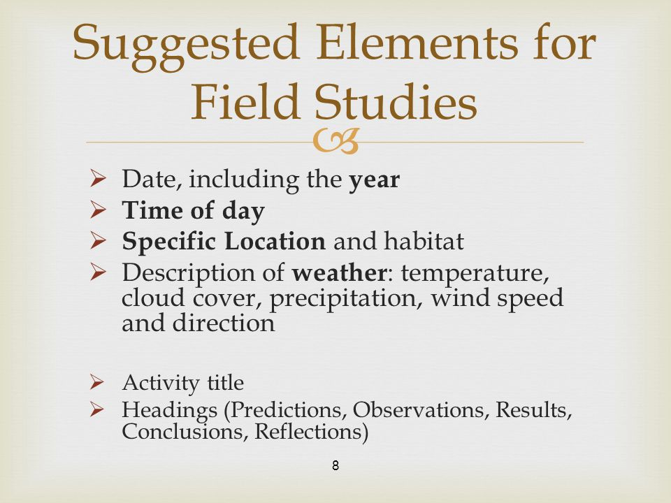 Date, including the year Time of day Specific Location and habitat Description of weather : temperature, cloud cover, precipitation, wind speed and direction Activity title Headings (Predictions, Observations, Results, Conclusions, Reflections) 8 Suggested Elements for Field Studies