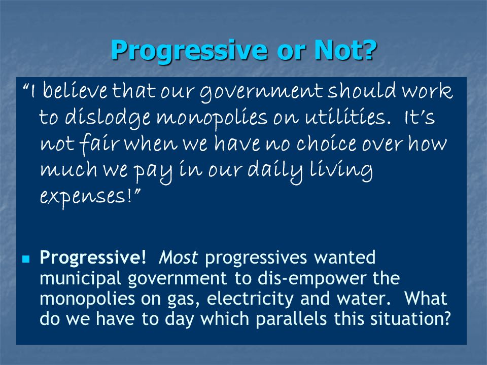 Progressive or Not. I believe that our government should work to dislodge monopolies on utilities.