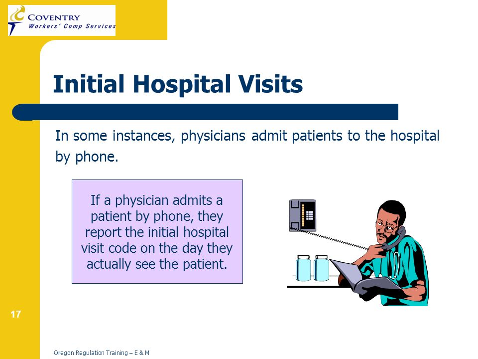 17 Oregon Regulation Training – E & M Initial Hospital Visits In some instances, physicians admit patients to the hospital by phone.