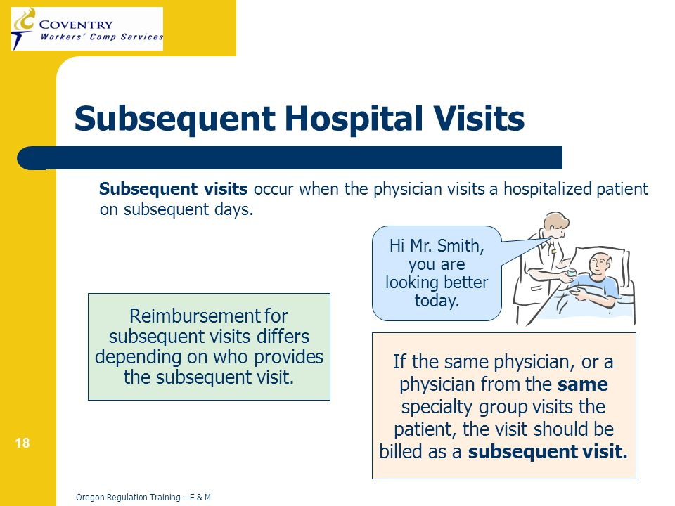 18 Oregon Regulation Training – E & M Subsequent Hospital Visits Subsequent visits occur when the physician visits a hospitalized patient on subsequent days.