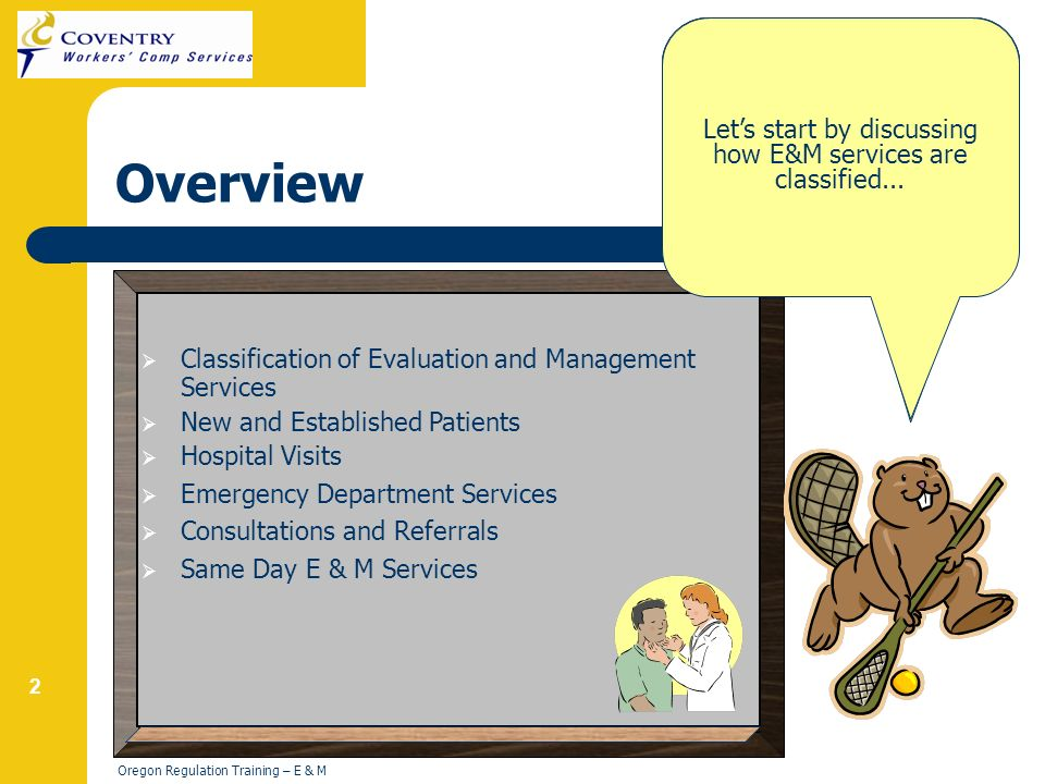 2 Oregon Regulation Training – E & M Overview Classification of Evaluation and Management Services New and Established Patients Hospital Visits Emergency Department Services Consultations and Referrals Same Day E & M Services Hi.