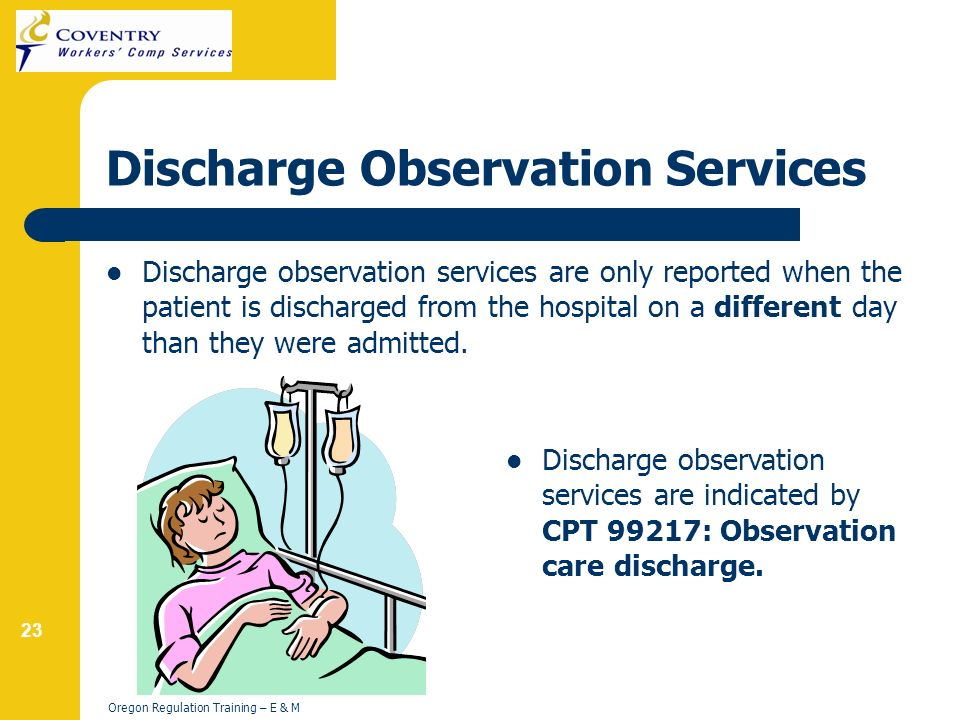 23 Oregon Regulation Training – E & M Discharge Observation Services Discharge observation services are only reported when the patient is discharged from the hospital on a different day than they were admitted.