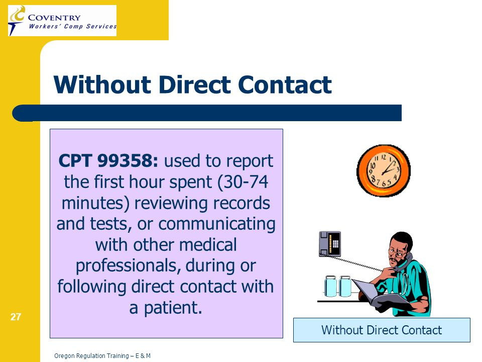 27 Oregon Regulation Training – E & M Without Direct Contact CPT 99358: used to report the first hour spent (30-74 minutes) reviewing records and tests, or communicating with other medical professionals, during or following direct contact with a patient.